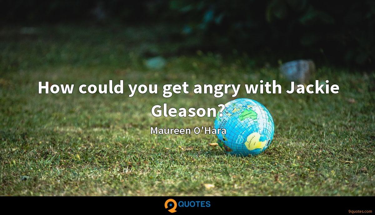 How could you get angry with Jackie Gleason?