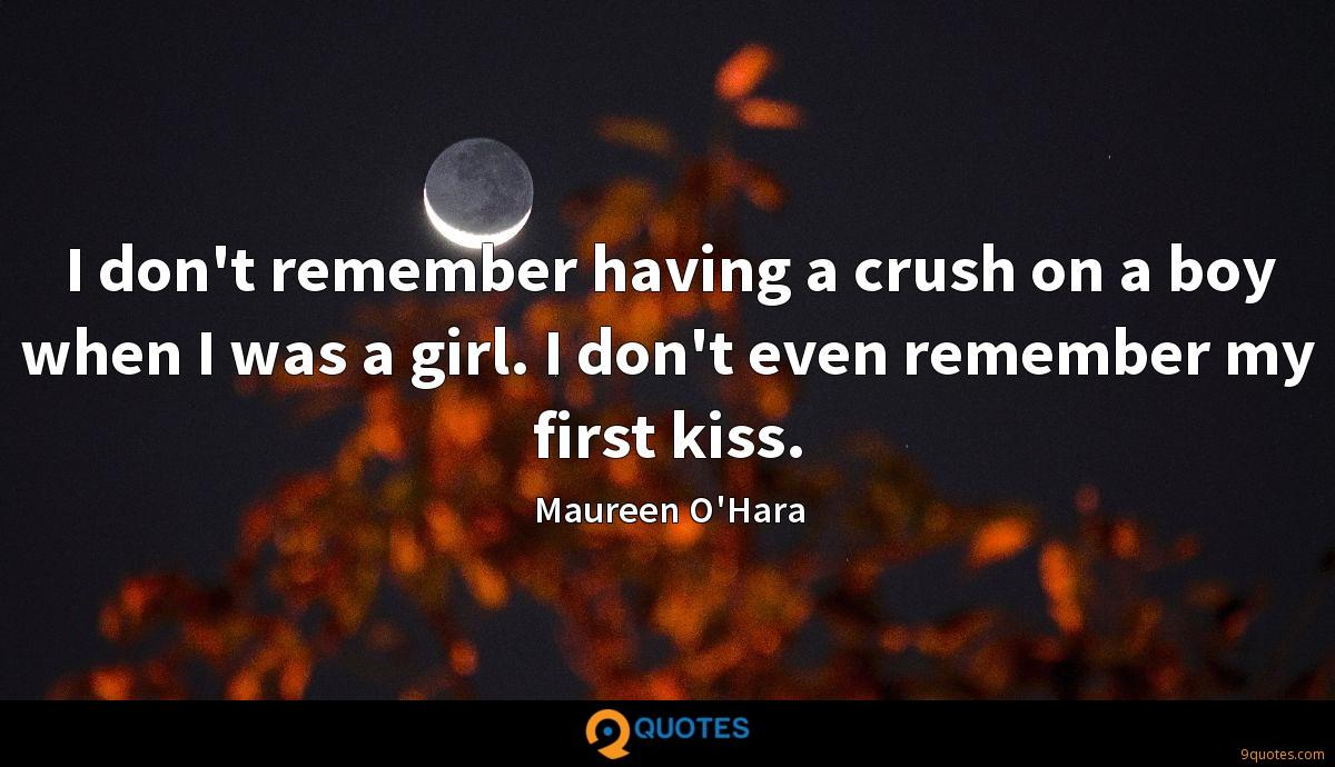 I don't remember having a crush on a boy when I was a girl. I don't even remember my first kiss.