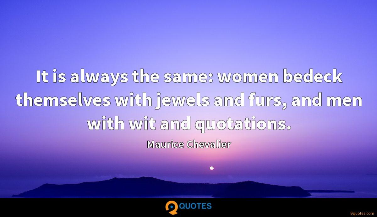 It is always the same: women bedeck themselves with jewels and furs, and men with wit and quotations.