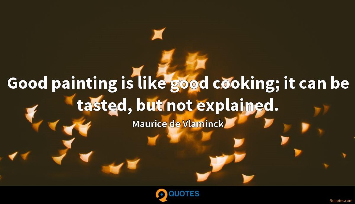 Good painting is like good cooking; it can be tasted, but not explained.