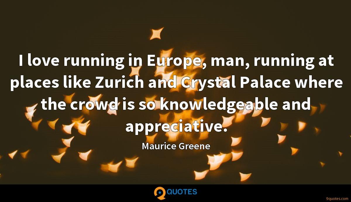 I love running in Europe, man, running at places like Zurich and Crystal Palace where the crowd is so knowledgeable and appreciative.
