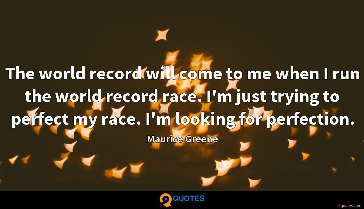 The world record will come to me when I run the world record race. I'm just trying to perfect my race. I'm looking for perfection.