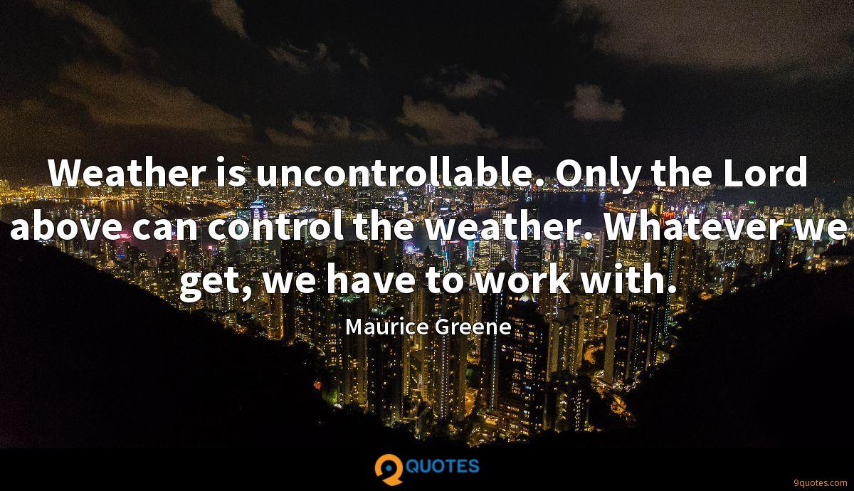 Weather is uncontrollable. Only the Lord above can control the weather. Whatever we get, we have to work with.
