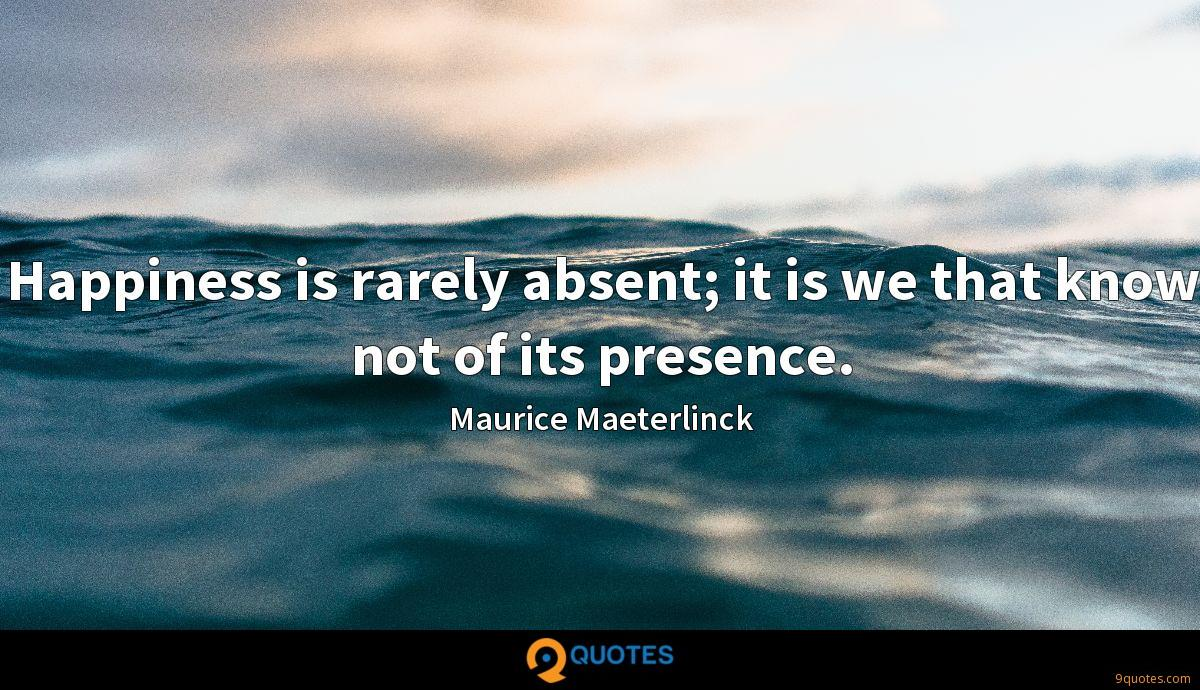 Happiness is rarely absent; it is we that know not of its presence.
