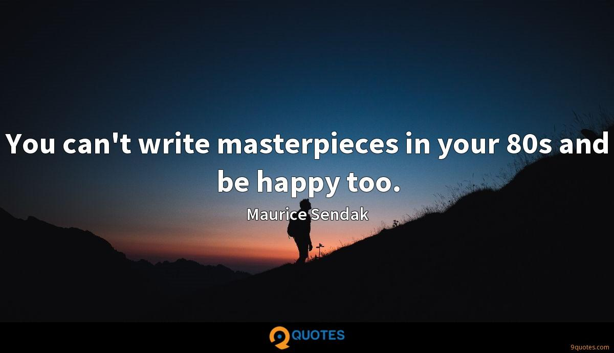 You can't write masterpieces in your 80s and be happy too.