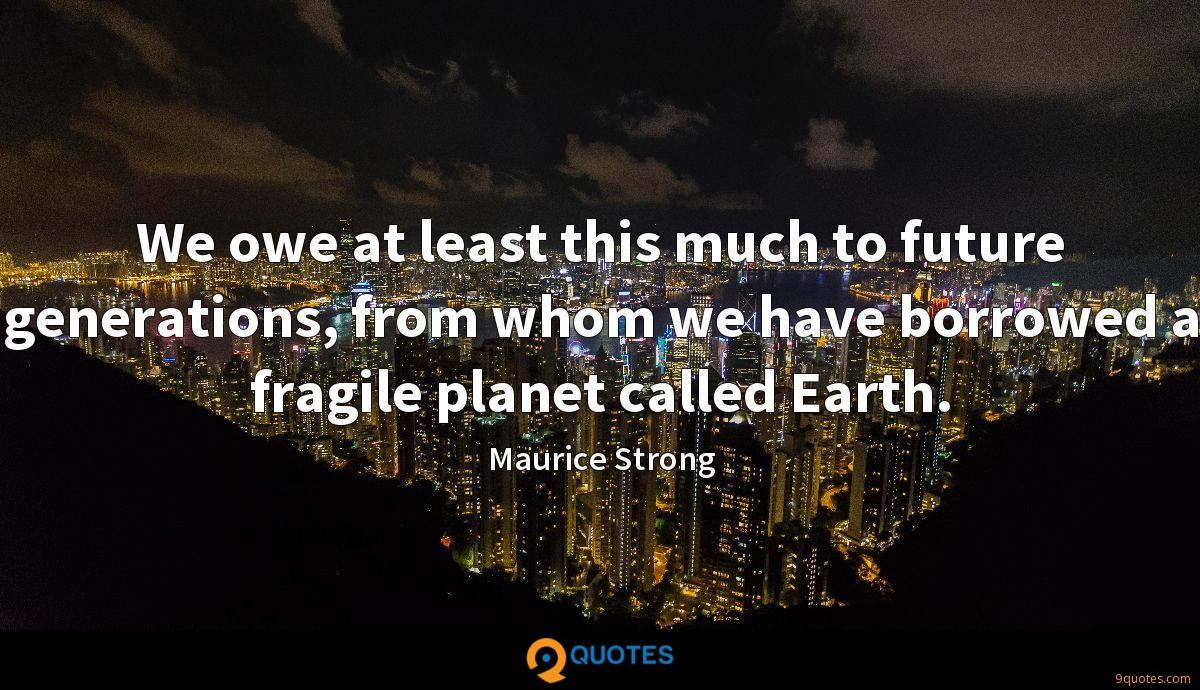 We owe at least this much to future generations, from whom we have borrowed a fragile planet called Earth.