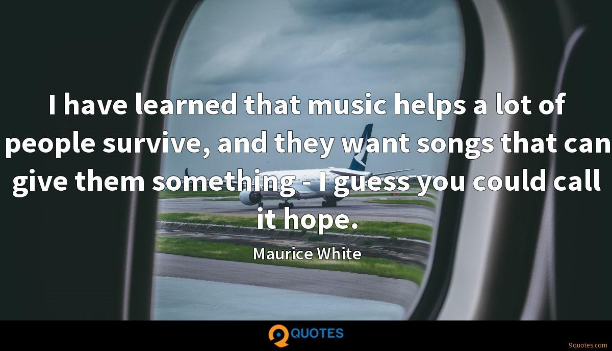 I have learned that music helps a lot of people survive, and they want songs that can give them something - I guess you could call it hope.