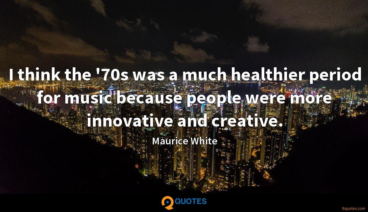 I think the '70s was a much healthier period for music because people were more innovative and creative.