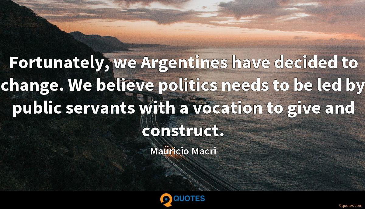 Fortunately, we Argentines have decided to change. We believe politics needs to be led by public servants with a vocation to give and construct.