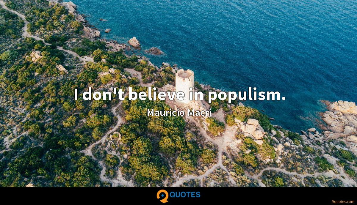I don't believe in populism.
