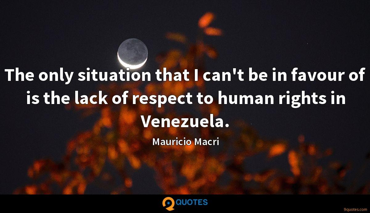 The only situation that I can't be in favour of is the lack of respect to human rights in Venezuela.