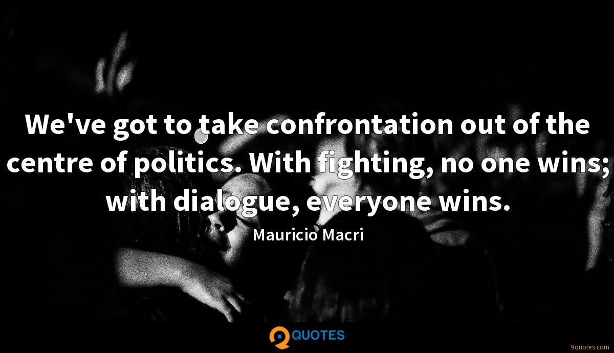 We've got to take confrontation out of the centre of politics. With fighting, no one wins; with dialogue, everyone wins.