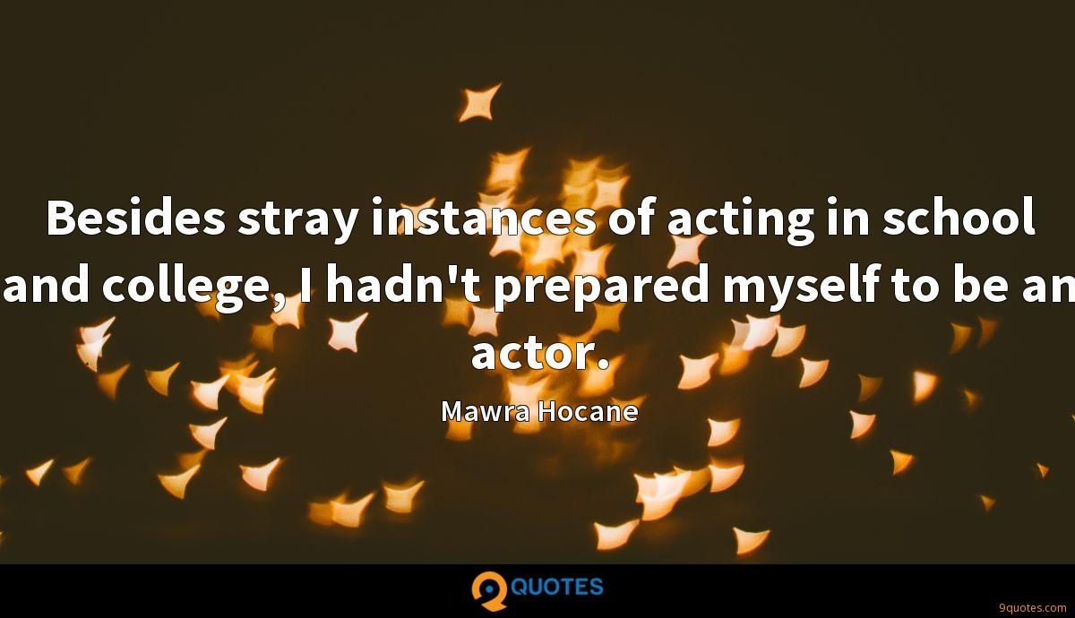 Besides stray instances of acting in school and college, I hadn't prepared myself to be an actor.