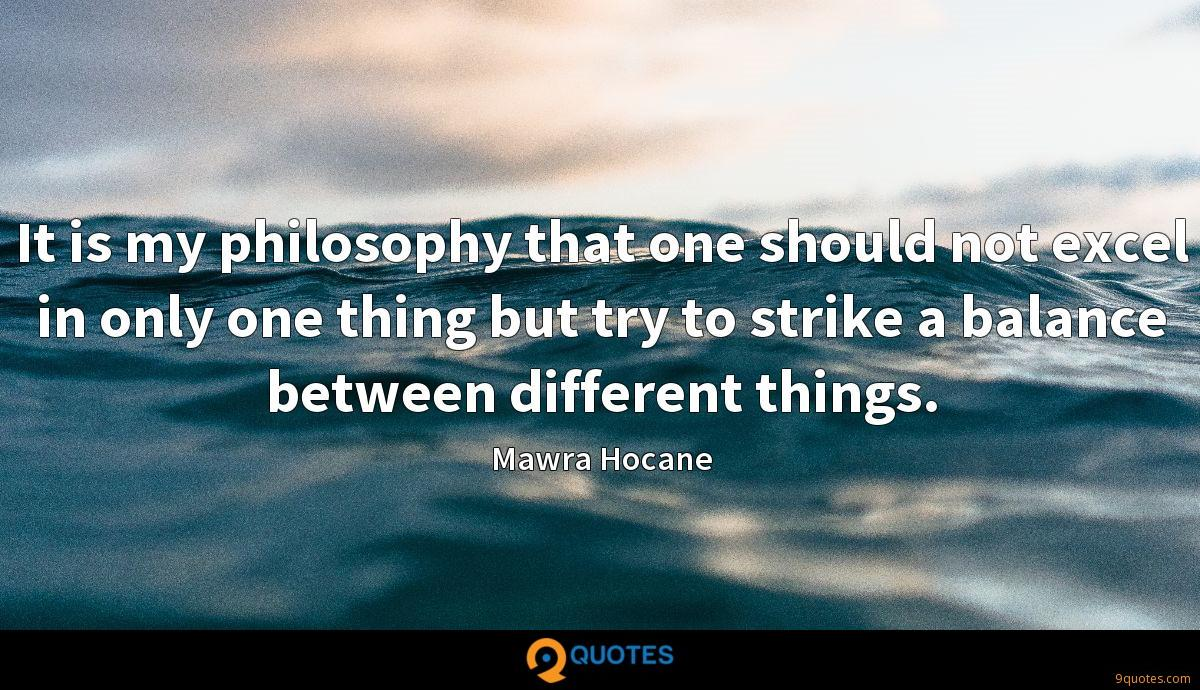 It is my philosophy that one should not excel in only one thing but try to strike a balance between different things.