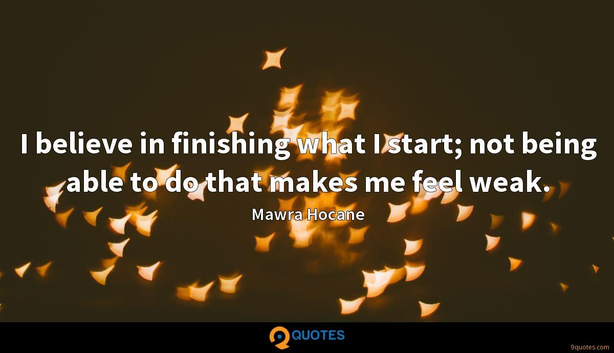 I believe in finishing what I start; not being able to do that makes me feel weak.