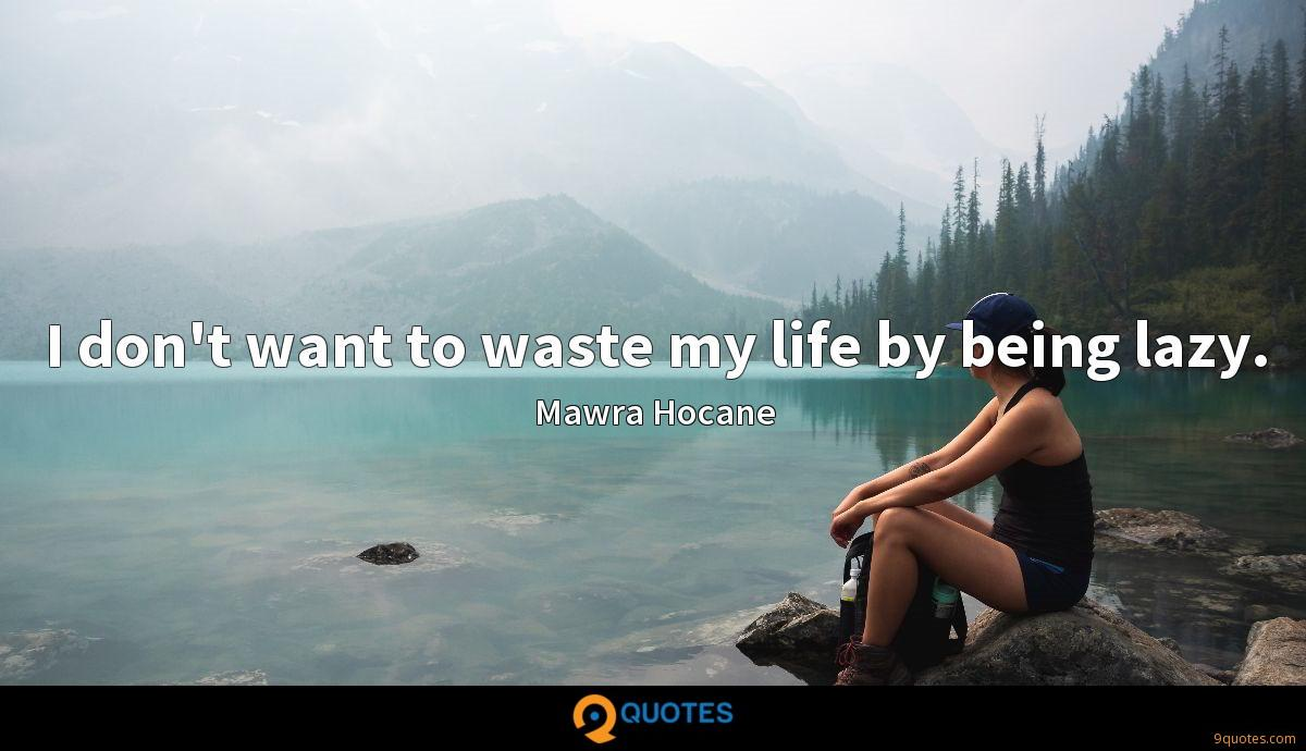 I don't want to waste my life by being lazy.
