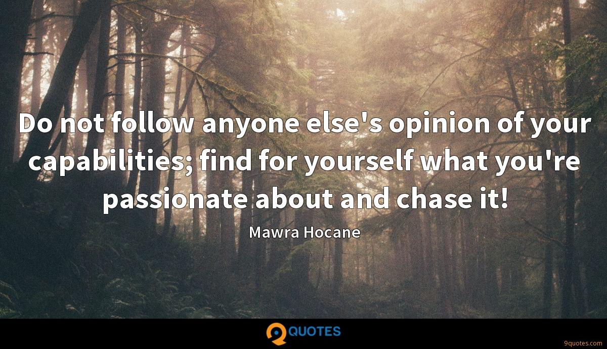 Do not follow anyone else's opinion of your capabilities; find for yourself what you're passionate about and chase it!