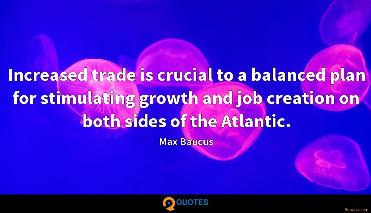 Increased trade is crucial to a balanced plan for stimulating growth and job creation on both sides of the Atlantic.
