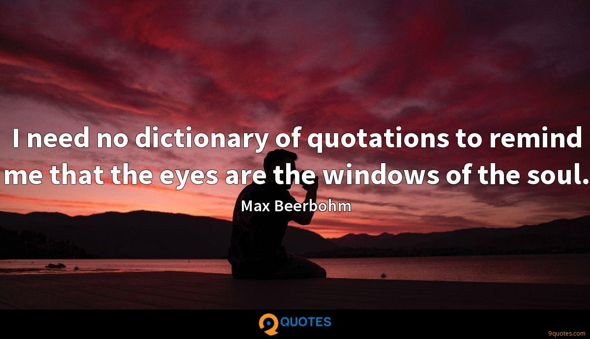 I need no dictionary of quotations to remind me that the eyes are the windows of the soul.