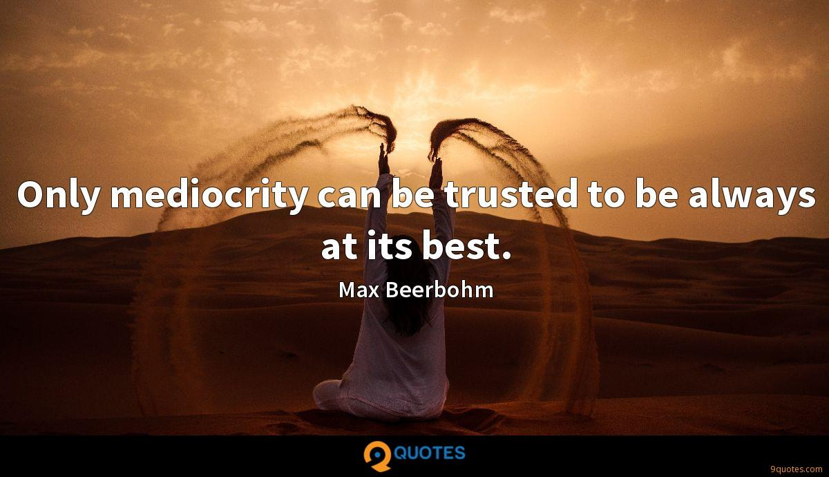 Only mediocrity can be trusted to be always at its best.