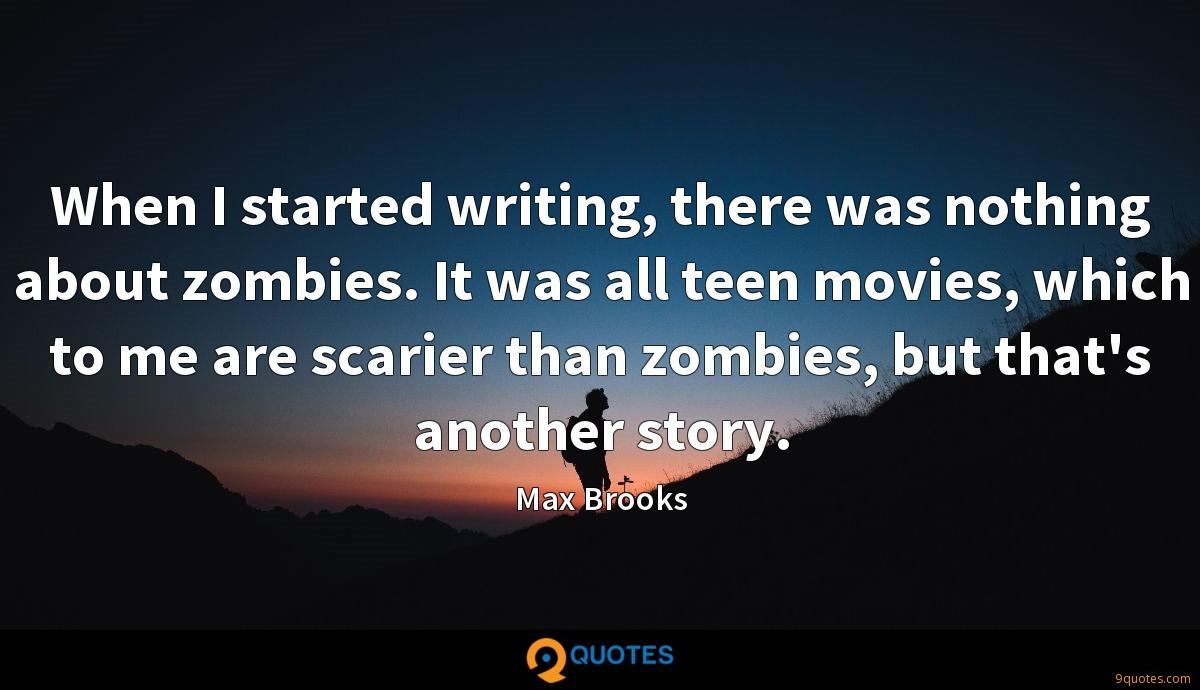 When I started writing, there was nothing about zombies. It was all teen movies, which to me are scarier than zombies, but that's another story.