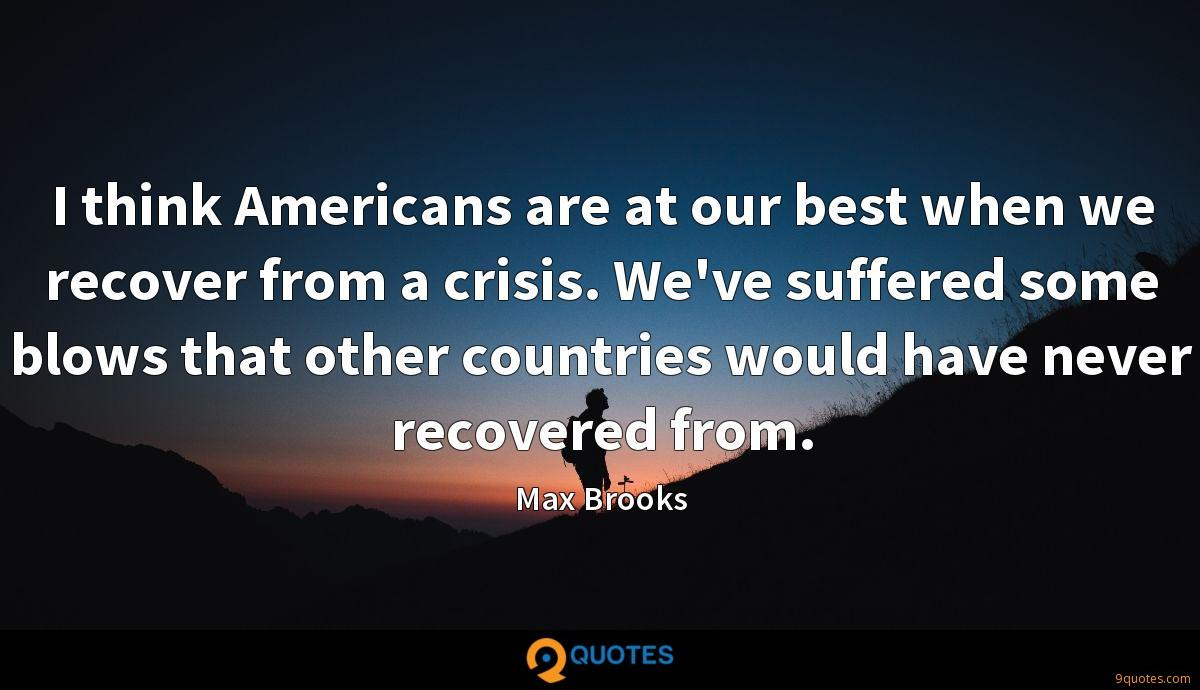 I think Americans are at our best when we recover from a crisis. We've suffered some blows that other countries would have never recovered from.