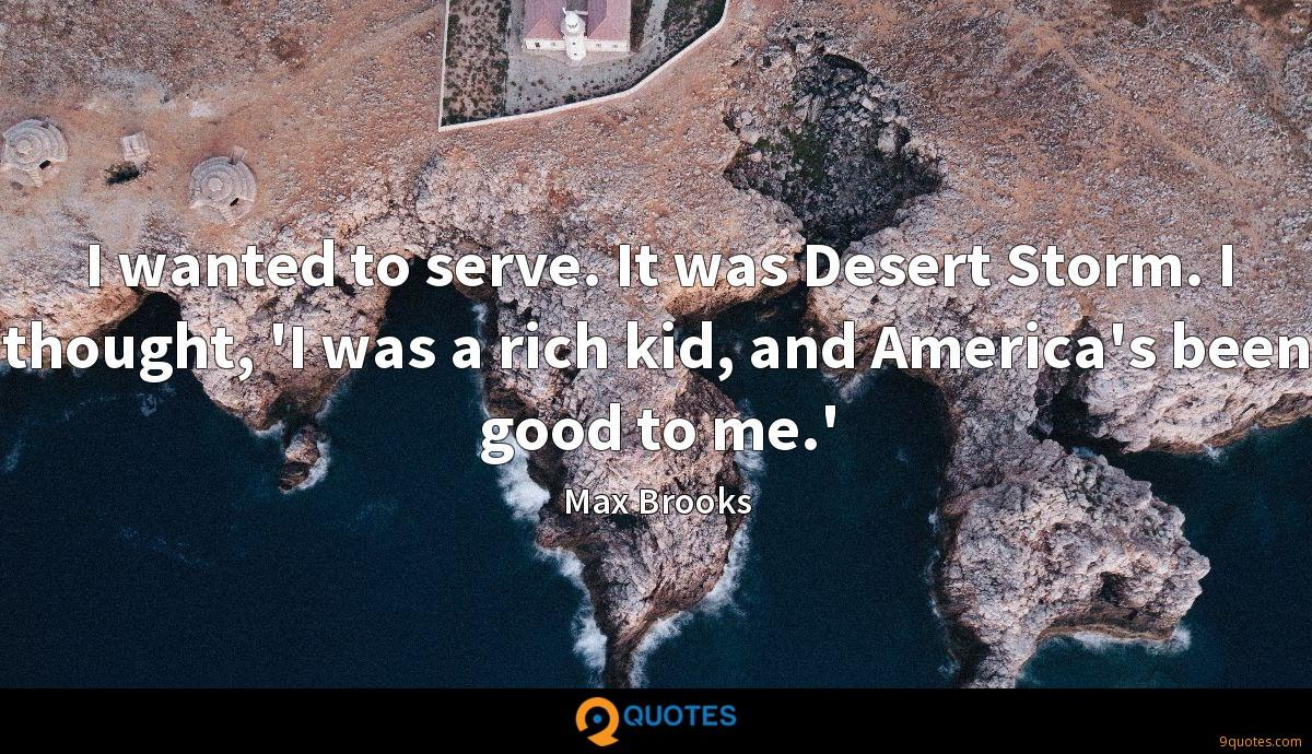 I wanted to serve. It was Desert Storm. I thought, 'I was a rich kid, and America's been good to me.'