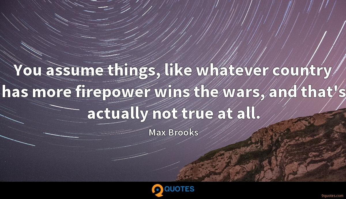 You assume things, like whatever country has more firepower wins the wars, and that's actually not true at all.