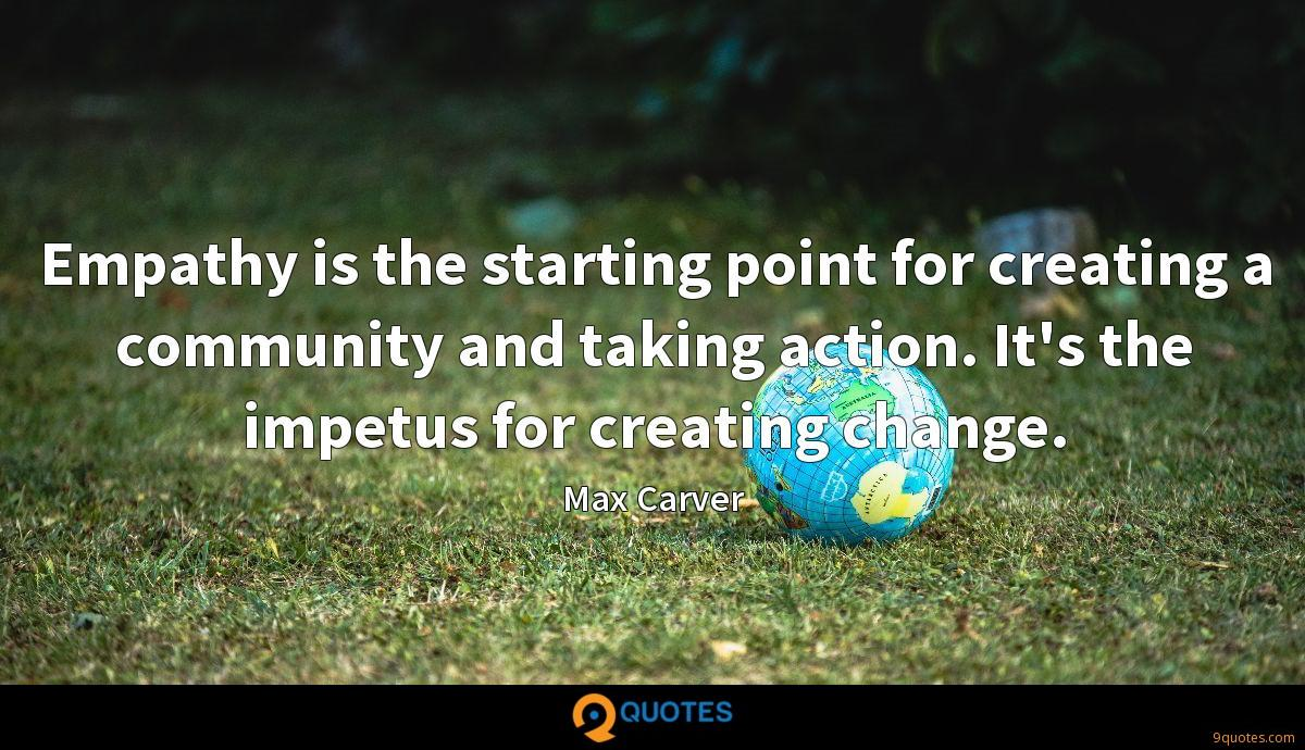Empathy is the starting point for creating a community and taking action. It's the impetus for creating change.