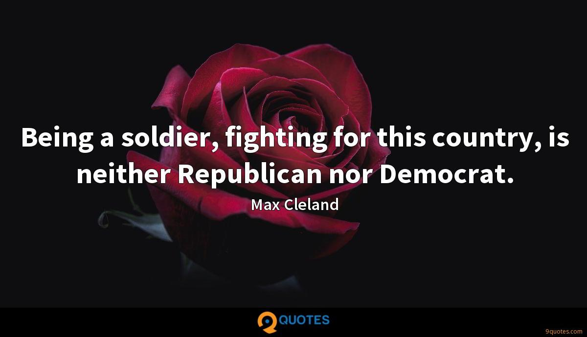 Being a soldier, fighting for this country, is neither Republican nor Democrat.