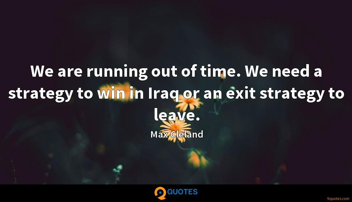 We are running out of time. We need a strategy to win in Iraq or an exit strategy to leave.