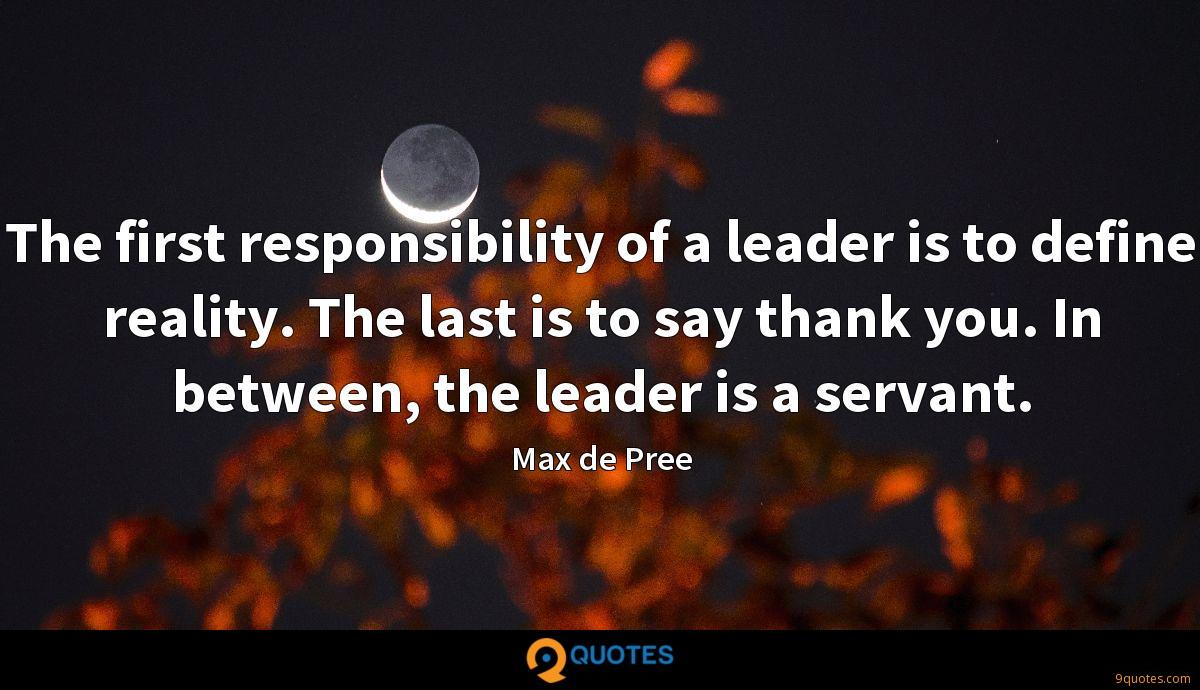 The first responsibility of a leader is to define reality. The last is to say thank you. In between, the leader is a servant.