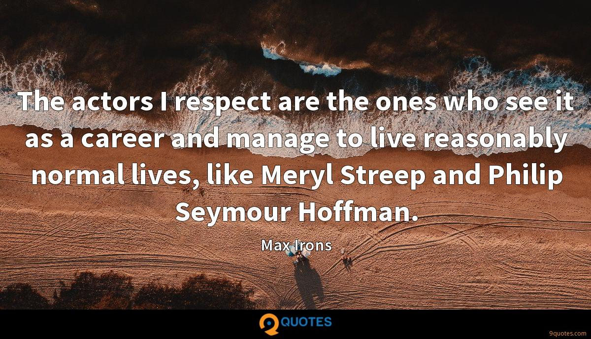 The actors I respect are the ones who see it as a career and manage to live reasonably normal lives, like Meryl Streep and Philip Seymour Hoffman.