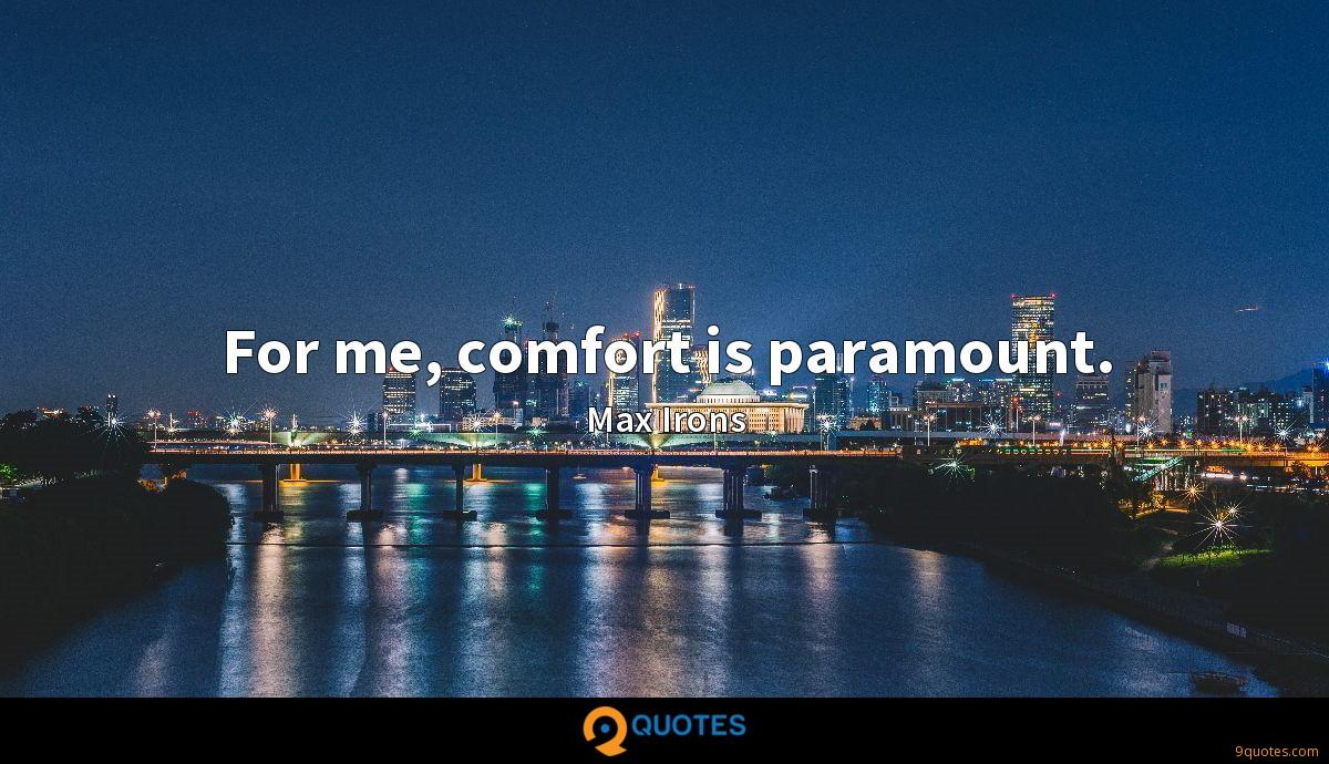 For me, comfort is paramount.