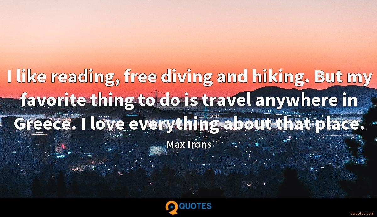 I like reading, free diving and hiking. But my favorite thing to do is travel anywhere in Greece. I love everything about that place.