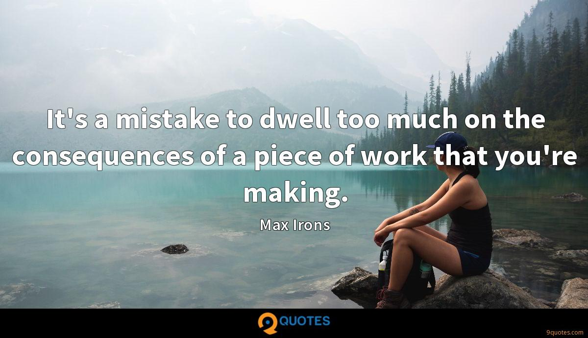 It's a mistake to dwell too much on the consequences of a piece of work that you're making.