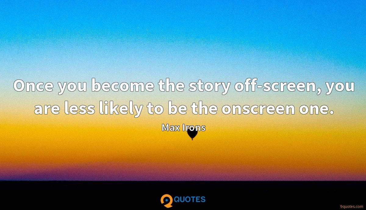 Once you become the story off-screen, you are less likely to be the onscreen one.