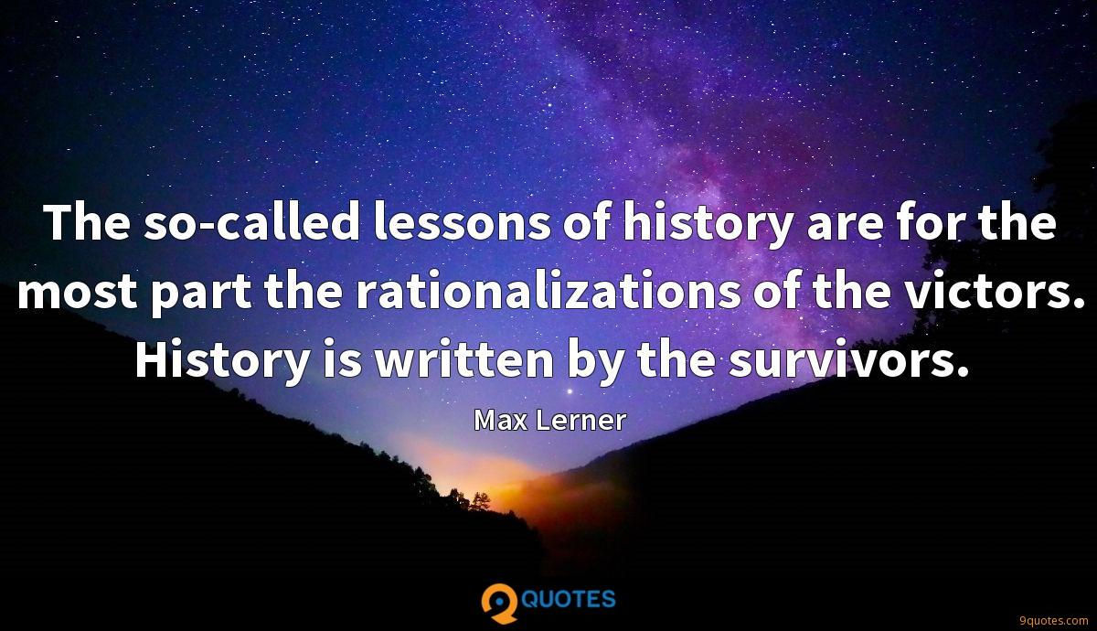 The so-called lessons of history are for the most part the rationalizations of the victors. History is written by the survivors.