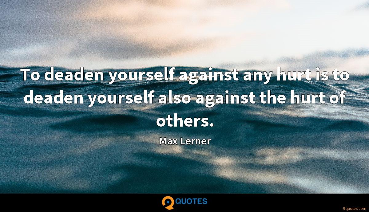 To deaden yourself against any hurt is to deaden yourself also against the hurt of others.