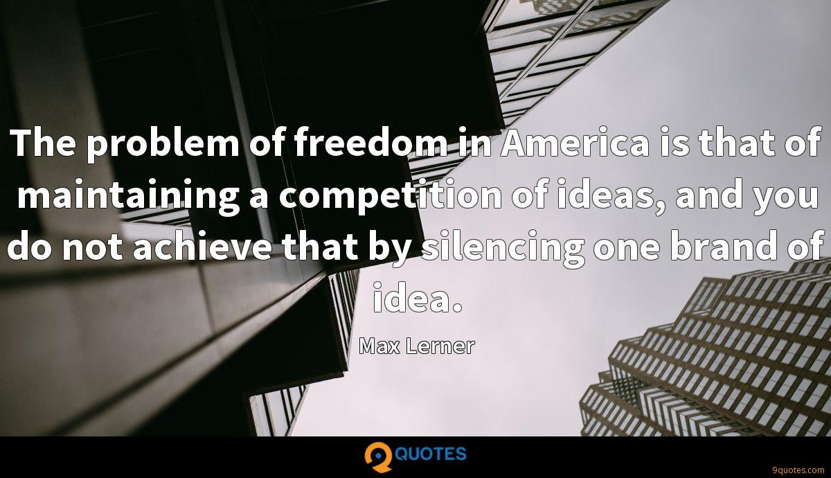 The problem of freedom in America is that of maintaining a competition of ideas, and you do not achieve that by silencing one brand of idea.