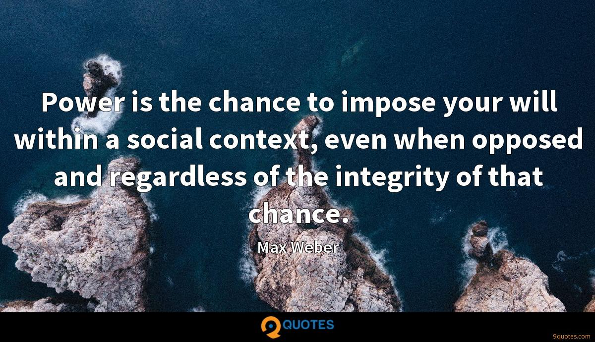 Power is the chance to impose your will within a social context, even when opposed and regardless of the integrity of that chance.