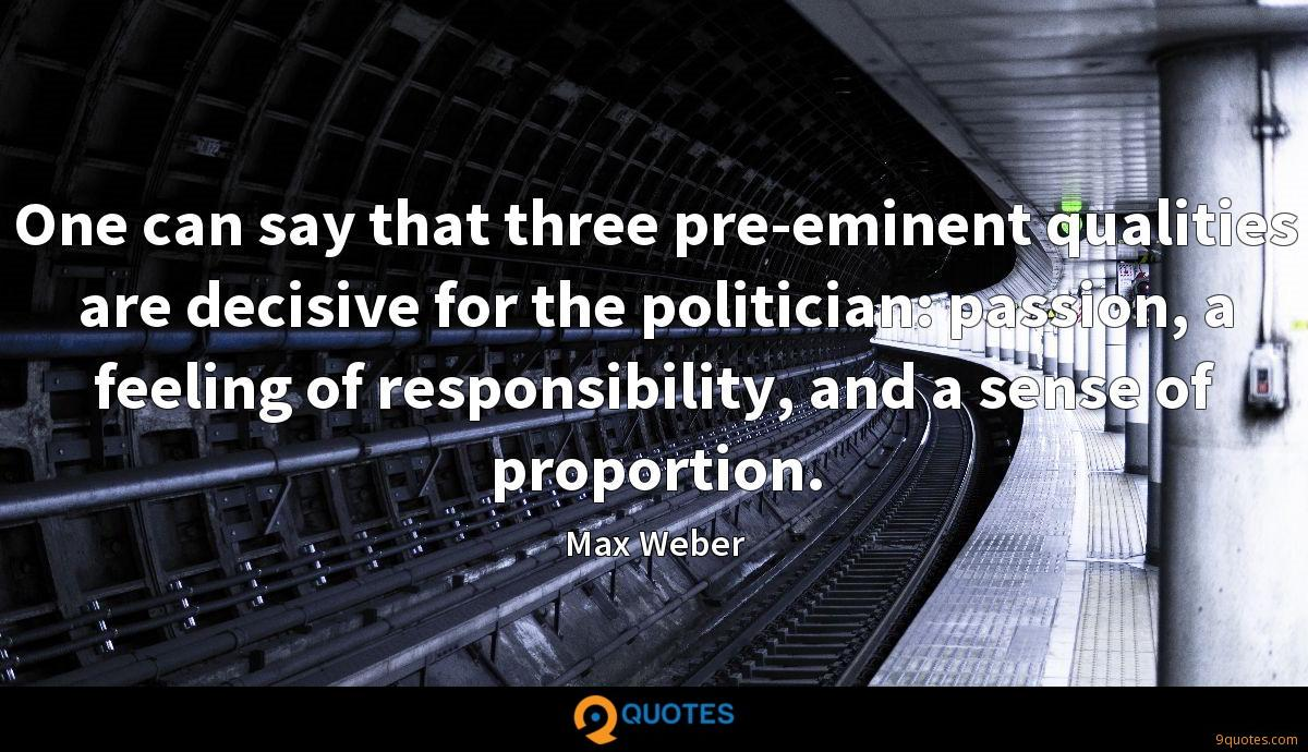 One can say that three pre-eminent qualities are decisive for the politician: passion, a feeling of responsibility, and a sense of proportion.