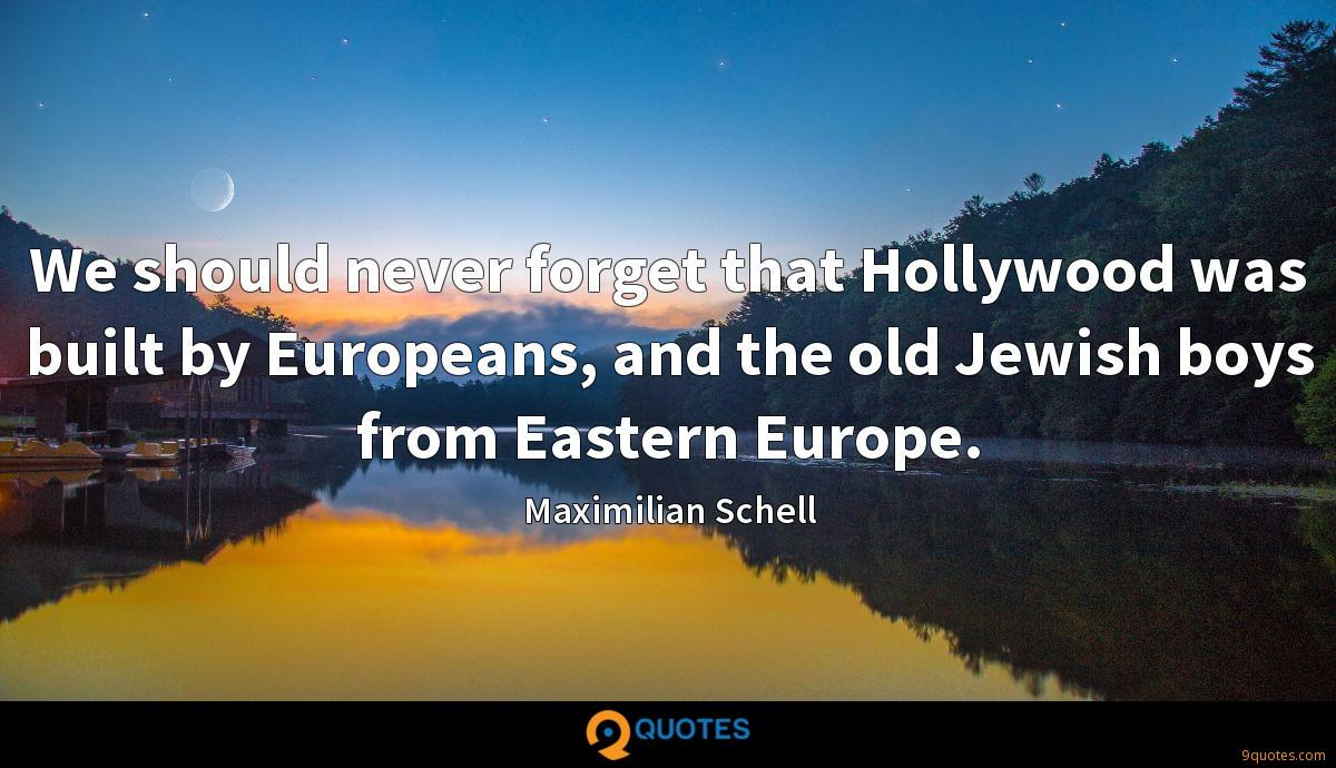 We should never forget that Hollywood was built by Europeans, and the old Jewish boys from Eastern Europe.