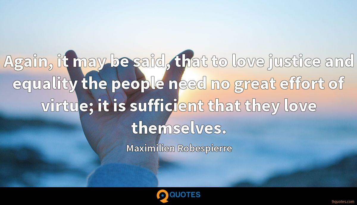 Again, it may be said, that to love justice and equality the people need no great effort of virtue; it is sufficient that they love themselves.