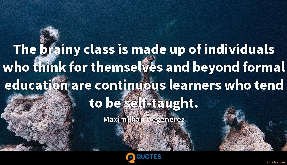 The brainy class is made up of individuals who think for themselves and beyond formal education are continuous learners who tend to be self-taught.