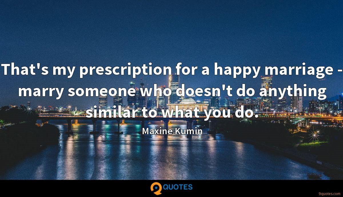 That's my prescription for a happy marriage - marry someone who doesn't do anything similar to what you do.