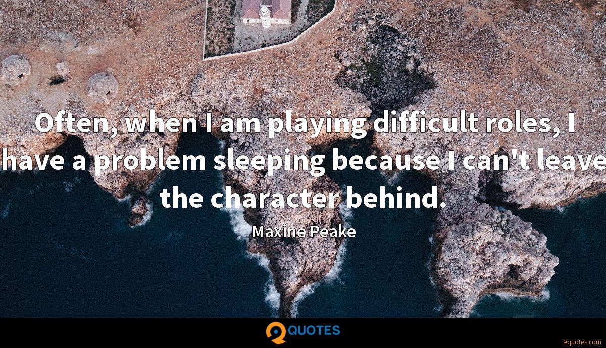 Often, when I am playing difficult roles, I have a problem sleeping because I can't leave the character behind.