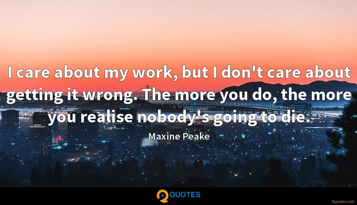 I care about my work, but I don't care about getting it wrong. The more you do, the more you realise nobody's going to die.