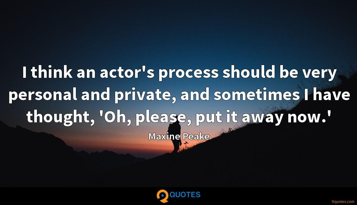 I think an actor's process should be very personal and private, and sometimes I have thought, 'Oh, please, put it away now.'