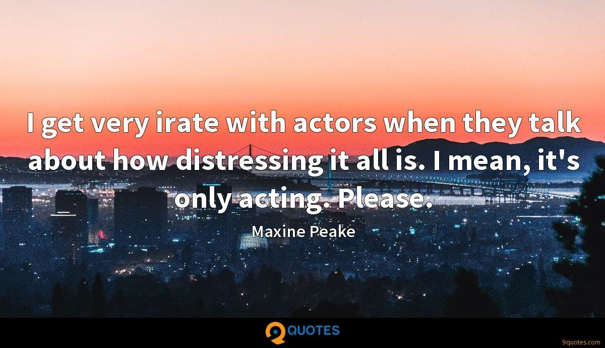 I get very irate with actors when they talk about how distressing it all is. I mean, it's only acting. Please.